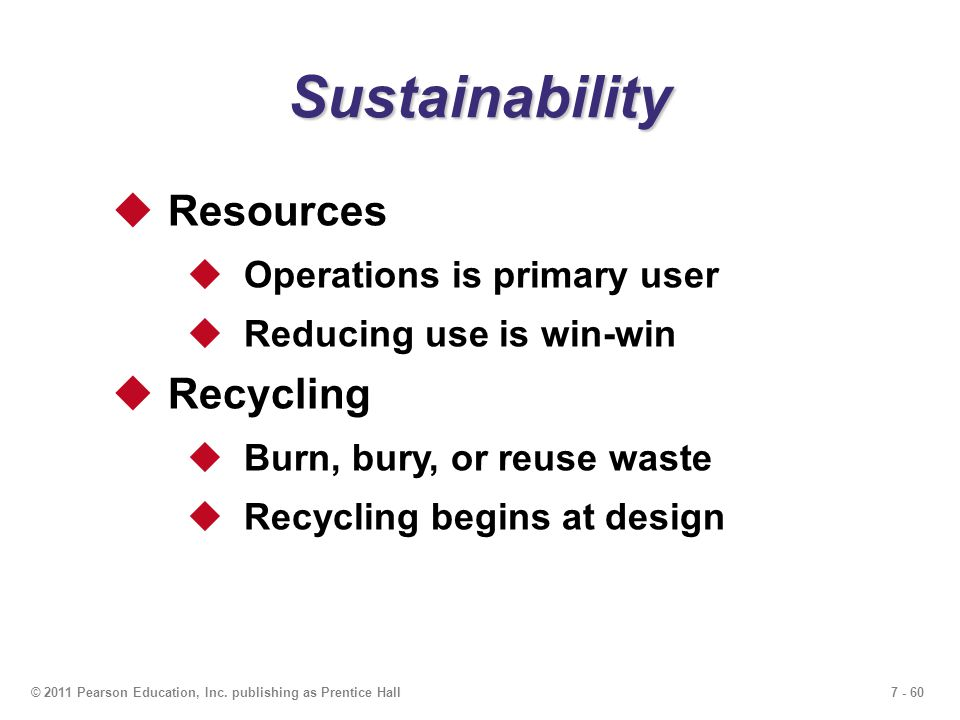 7 - 60© 2011 Pearson Education, Inc. publishing as Prentice Hall Sustainability  Resources  Operations is primary user  Reducing use is win-win  R