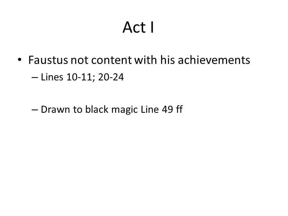 Act I Faustus not content with his achievements – Lines 10-11; 20-24 – Drawn to black magic Line 49 ff