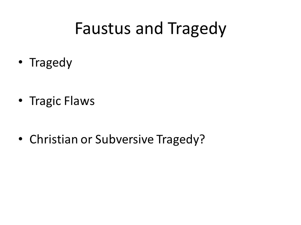 Faustus and Tragedy Tragedy Tragic Flaws Christian or Subversive Tragedy?