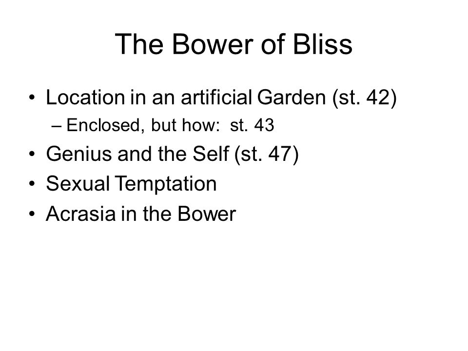The Bower of Bliss Location in an artificial Garden (st. 42) –Enclosed, but how: st. 43 Genius and the Self (st. 47) Sexual Temptation Acrasia in the