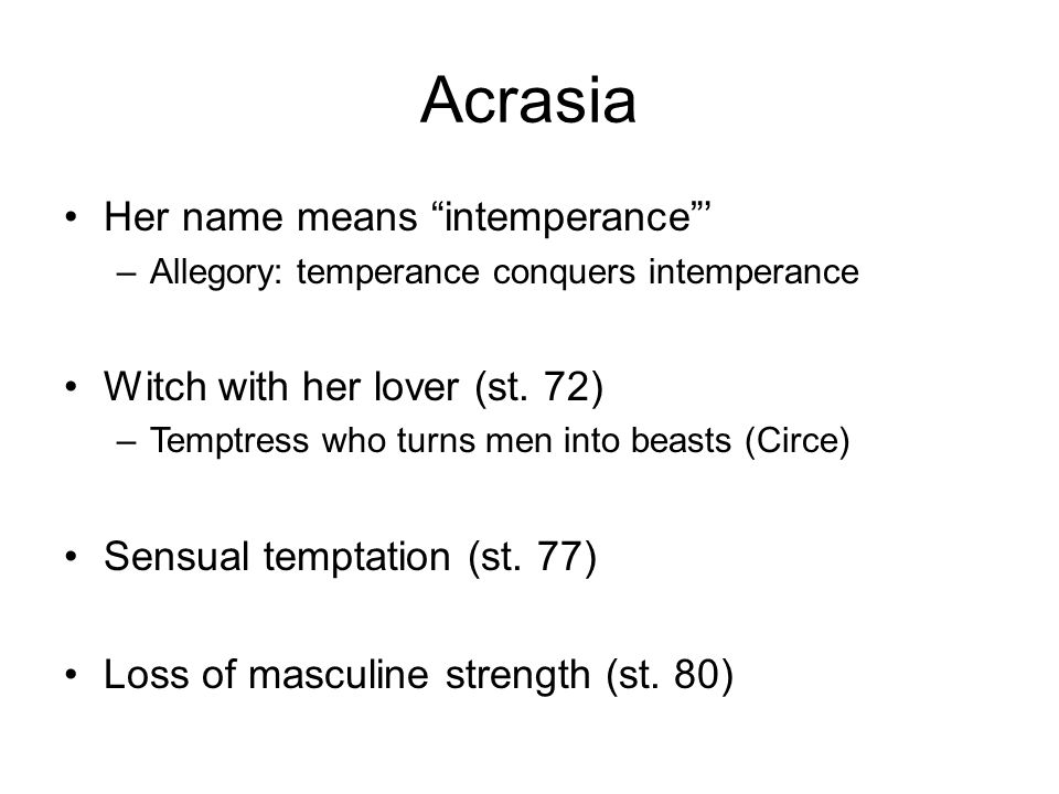 """Acrasia Her name means """"intemperance""""' –Allegory: temperance conquers intemperance Witch with her lover (st. 72) –Temptress who turns men into beasts"""
