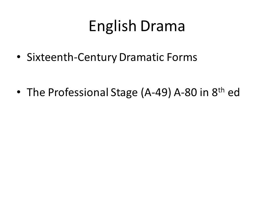 English Drama Sixteenth-Century Dramatic Forms The Professional Stage (A-49) A-80 in 8 th ed