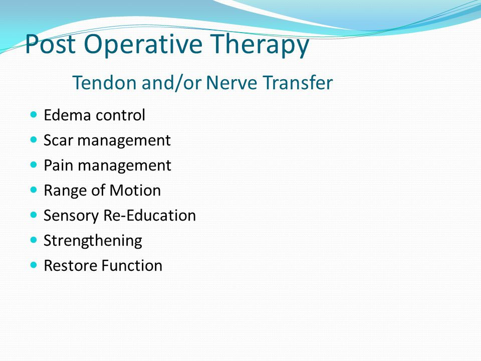 Post Operative Therapy Tendon and/or Nerve Transfer Edema control Scar management Pain management Range of Motion Sensory Re-Education Strengthening Restore Function