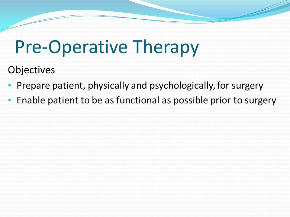 Pre-Operative Therapy Objectives Prepare patient, physically and psychologically, for surgery Enable patient to be as functional as possible prior to surgery