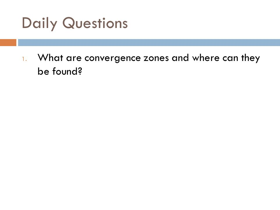 Daily Questions 1. What are convergence zones and where can they be found?