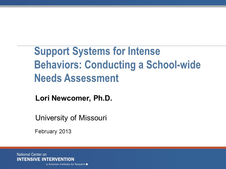 Support Systems for Intense Behaviors: Conducting a School-wide Needs Assessment Lori Newcomer, Ph.D.