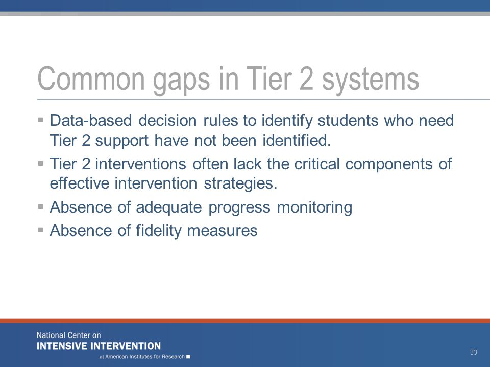  Data-based decision rules to identify students who need Tier 2 support have not been identified.  Tier 2 interventions often lack the critical comp