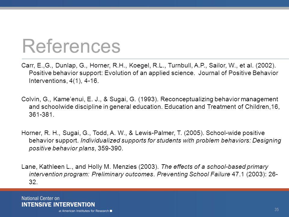 References Carr, E.,G., Dunlap, G., Horner, R.H., Koegel, R.L., Turnbull, A.P., Sailor, W., et al. (2002). Positive behavior support: Evolution of an