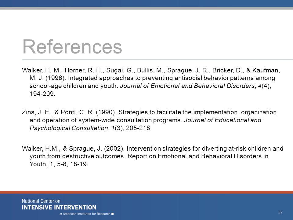 References Walker, H. M., Horner, R. H., Sugai, G., Bullis, M., Sprague, J. R., Bricker, D., & Kaufman, M. J. (1996). Integrated approaches to prevent