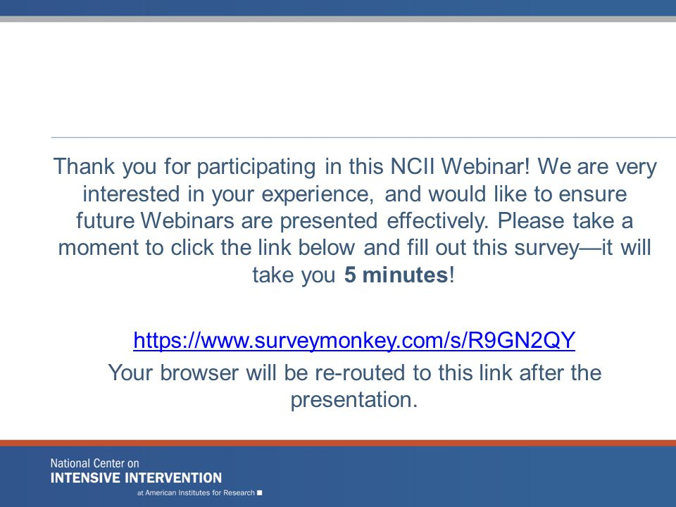 Thank you for participating in this NCII Webinar! We are very interested in your experience, and would like to ensure future Webinars are presented ef
