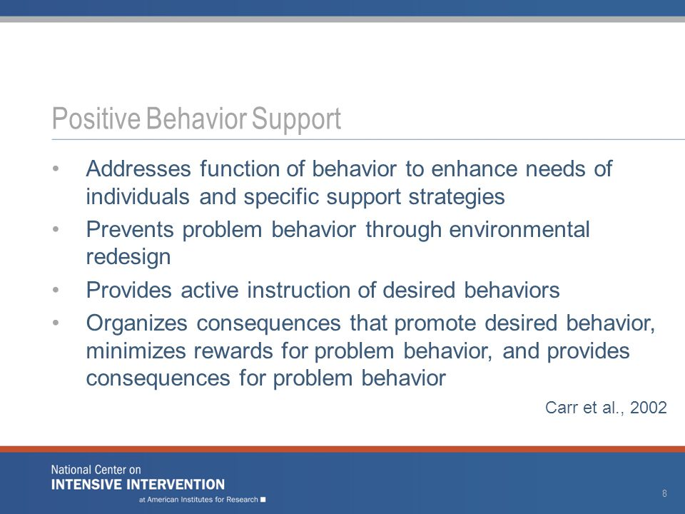 Addresses function of behavior to enhance needs of individuals and specific support strategies Prevents problem behavior through environmental redesign Provides active instruction of desired behaviors Organizes consequences that promote desired behavior, minimizes rewards for problem behavior, and provides consequences for problem behavior Carr et al., 2002 Positive Behavior Support 8
