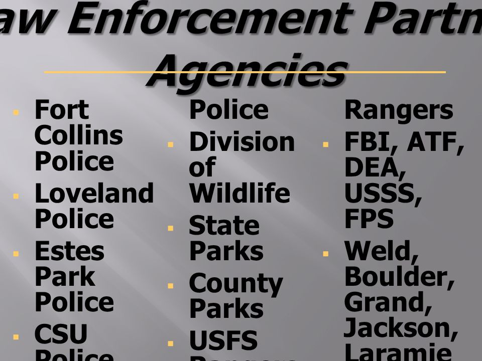  Fort Collins Police  Loveland Police  Estes Park Police  CSU Police  Colorado State Patrol  Timnath Police  Division of Wildlife  State Parks  County Parks  USFS Rangers  RMNP Rangers  FBI, ATF, DEA, USSS, FPS  Weld, Boulder, Grand, Jackson, Laramie and Albany Counties