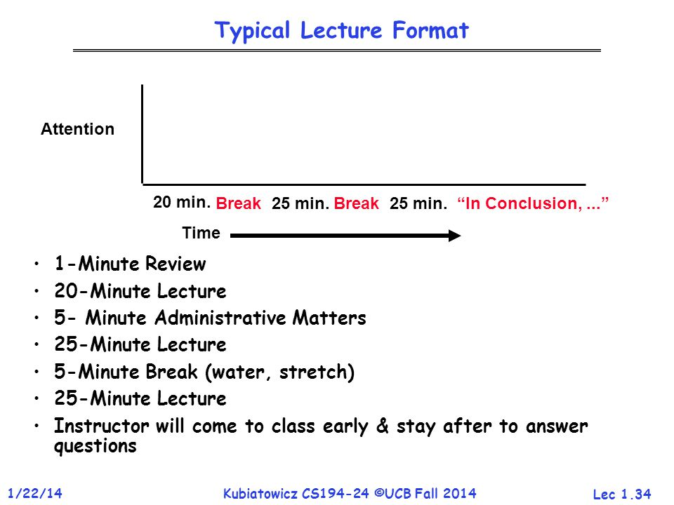 Lec 1.34 1/22/14Kubiatowicz CS194-24 ©UCB Fall 2014 Typical Lecture Format 1-Minute Review 20-Minute Lecture 5- Minute Administrative Matters 25-Minute Lecture 5-Minute Break (water, stretch) 25-Minute Lecture Instructor will come to class early & stay after to answer questions Attention Time 20 min.