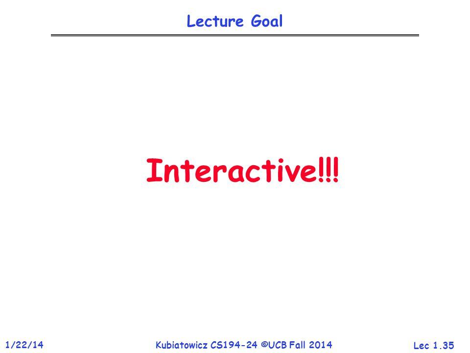 Lec 1.35 1/22/14Kubiatowicz CS194-24 ©UCB Fall 2014 Lecture Goal Interactive!!!