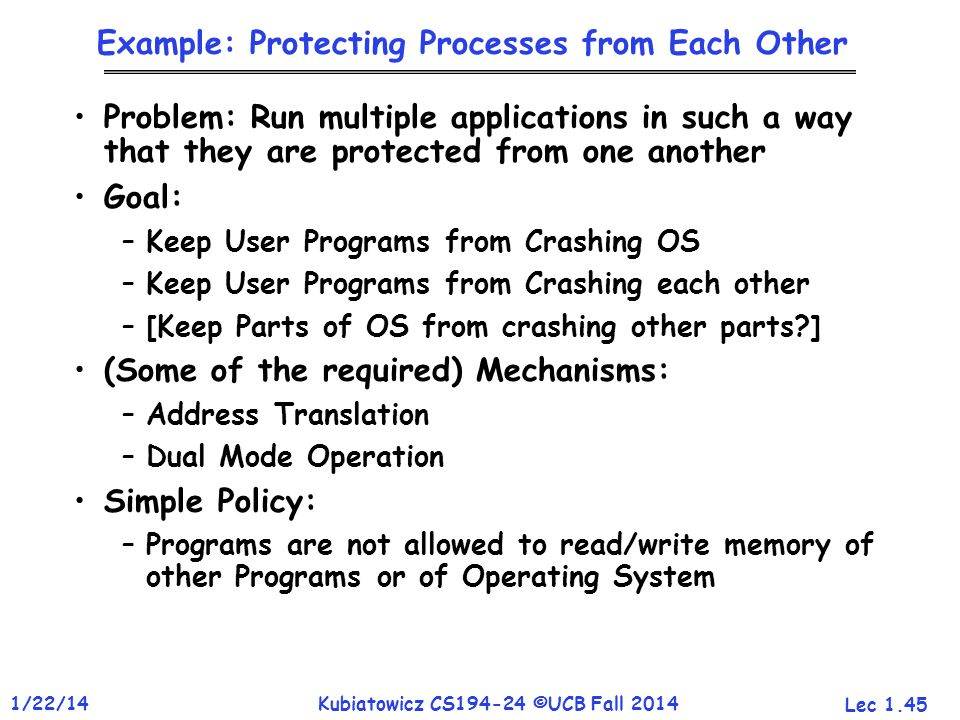 Lec 1.45 1/22/14Kubiatowicz CS194-24 ©UCB Fall 2014 Example: Protecting Processes from Each Other Problem: Run multiple applications in such a way that they are protected from one another Goal: –Keep User Programs from Crashing OS –Keep User Programs from Crashing each other –[Keep Parts of OS from crashing other parts ] (Some of the required) Mechanisms: –Address Translation –Dual Mode Operation Simple Policy: –Programs are not allowed to read/write memory of other Programs or of Operating System