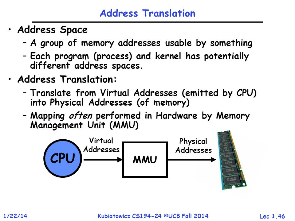Lec 1.46 1/22/14Kubiatowicz CS194-24 ©UCB Fall 2014 CPU MMU Virtual Addresses Physical Addresses Address Translation Address Space –A group of memory addresses usable by something –Each program (process) and kernel has potentially different address spaces.