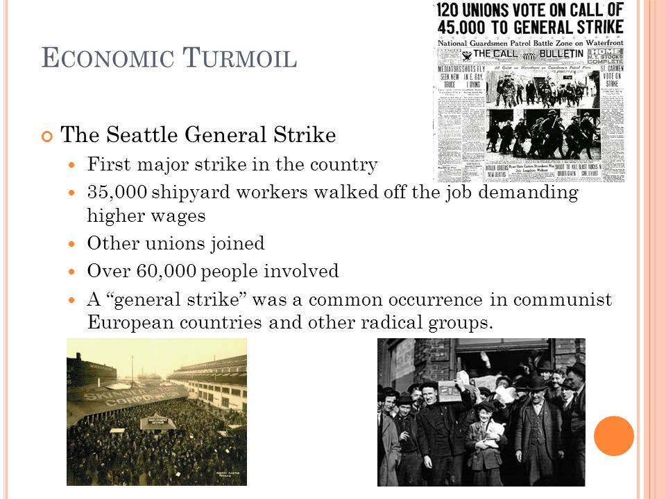 E CONOMIC T URMOIL The Seattle General Strike First major strike in the country 35,000 shipyard workers walked off the job demanding higher wages Other unions joined Over 60,000 people involved A general strike was a common occurrence in communist European countries and other radical groups.