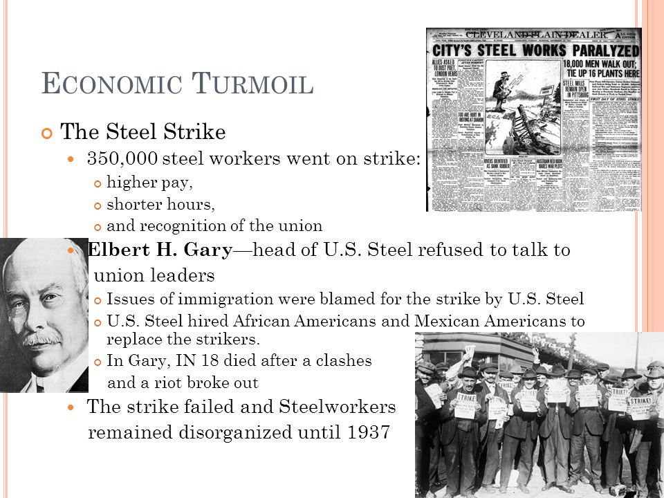 E CONOMIC T URMOIL The Steel Strike 350,000 steel workers went on strike: higher pay, shorter hours, and recognition of the union Elbert H. Gary —head
