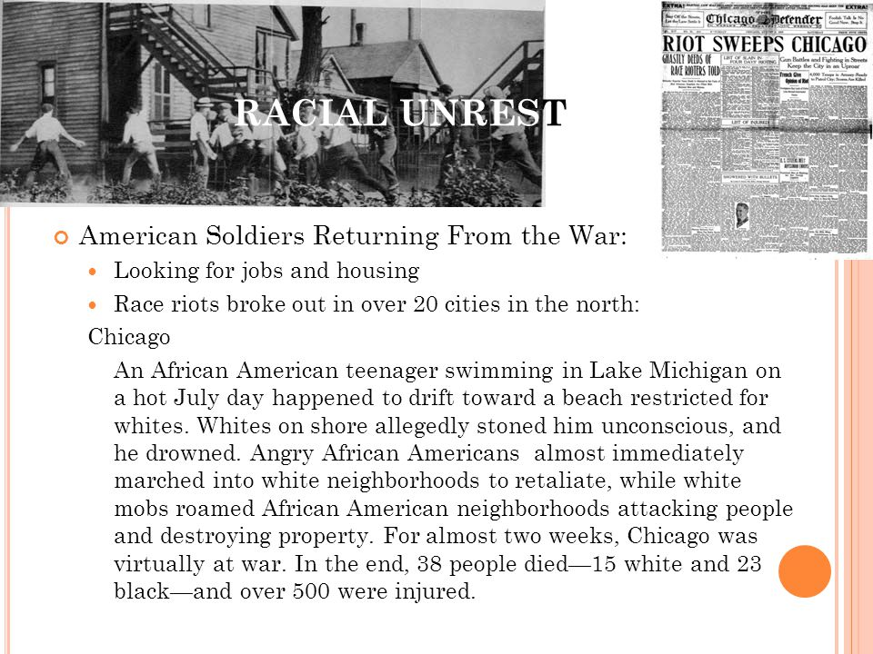 RACIAL UNREST American Soldiers Returning From the War: Looking for jobs and housing Race riots broke out in over 20 cities in the north: Chicago An A