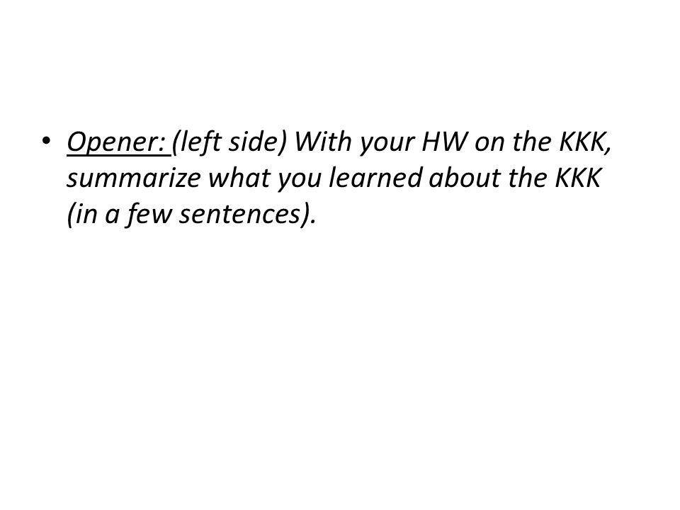 Opener: (left side) With your HW on the KKK, summarize what you learned about the KKK (in a few sentences).