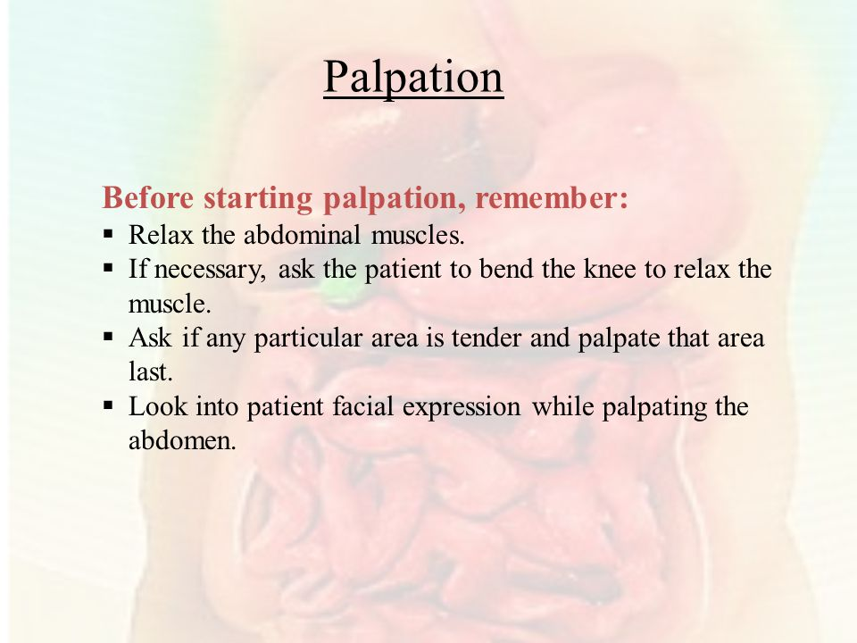 Palpation Before starting palpation, remember:  Relax the abdominal muscles.