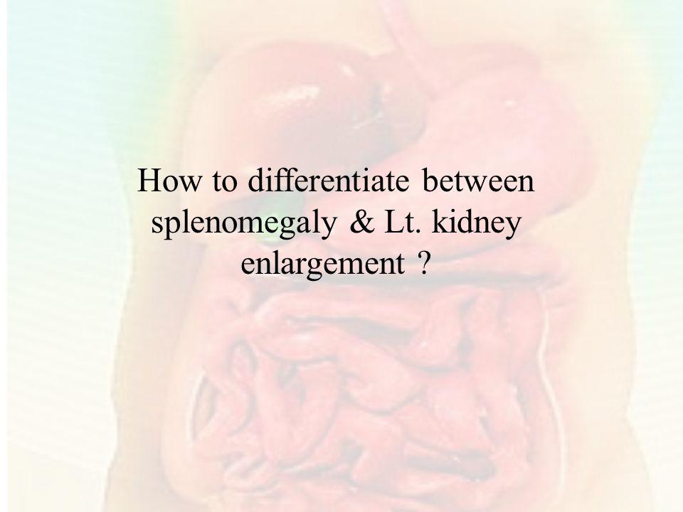 How to differentiate between splenomegaly & Lt. kidney enlargement ?