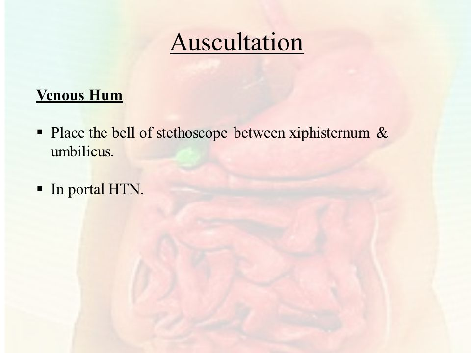 Auscultation Venous Hum  Place the bell of stethoscope between xiphisternum & umbilicus.