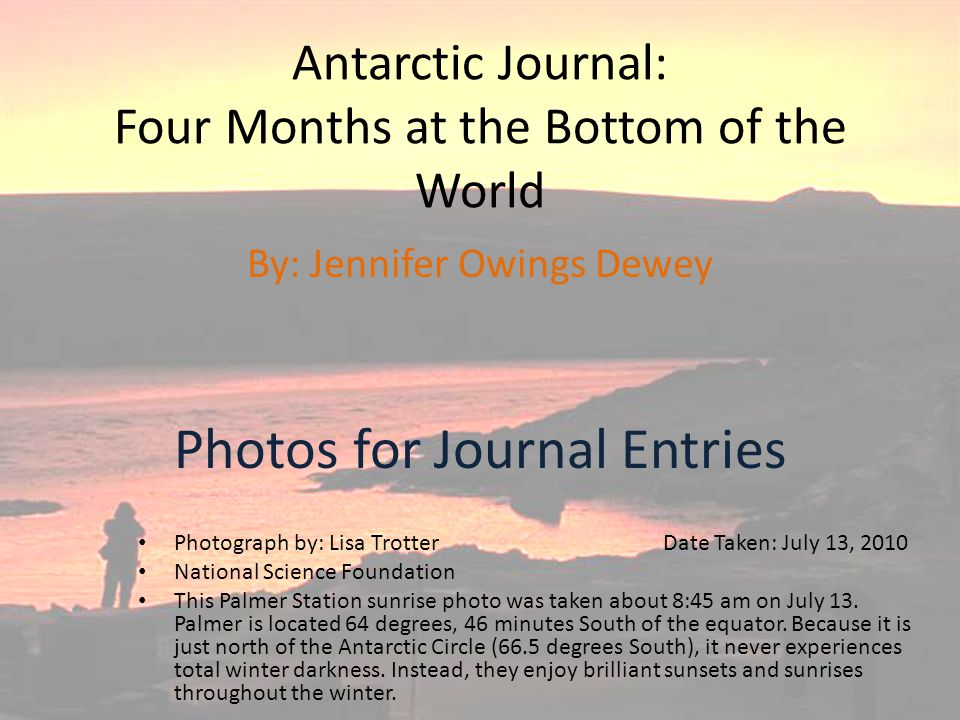 Antarctic Journal: Four Months at the Bottom of the World Photos for Journal Entries By: Jennifer Owings Dewey Photograph by: Lisa Trotter Date Taken: July 13, 2010 National Science Foundation This Palmer Station sunrise photo was taken about 8:45 am on July 13.