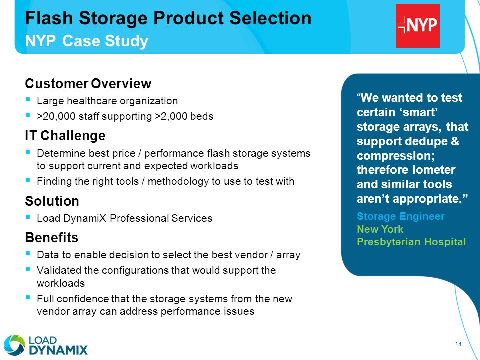 14 Customer Overview  Large healthcare organization  >20,000 staff supporting >2,000 beds IT Challenge  Determine best price / performance flash storage systems to support current and expected workloads  Finding the right tools / methodology to use to test with Solution  Load DynamiX Professional Services Benefits  Data to enable decision to select the best vendor / array  Validated the configurations that would support the workloads  Full confidence that the storage systems from the new vendor array can address performance issues Flash Storage Product Selection NYP Case Study We wanted to test certain 'smart' storage arrays, that support dedupe & compression; therefore Iometer and similar tools aren't appropriate. Storage Engineer New York Presbyterian Hospital