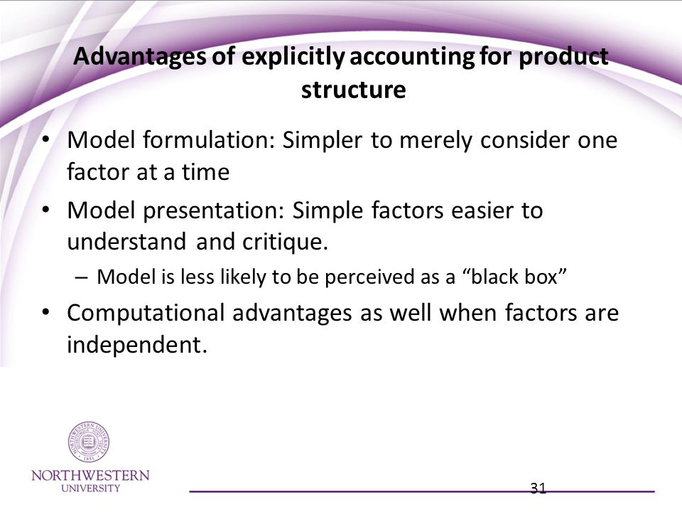 Advantages of explicitly accounting for product structure Model formulation: Simpler to merely consider one factor at a time Model presentation: Simple factors easier to understand and critique.