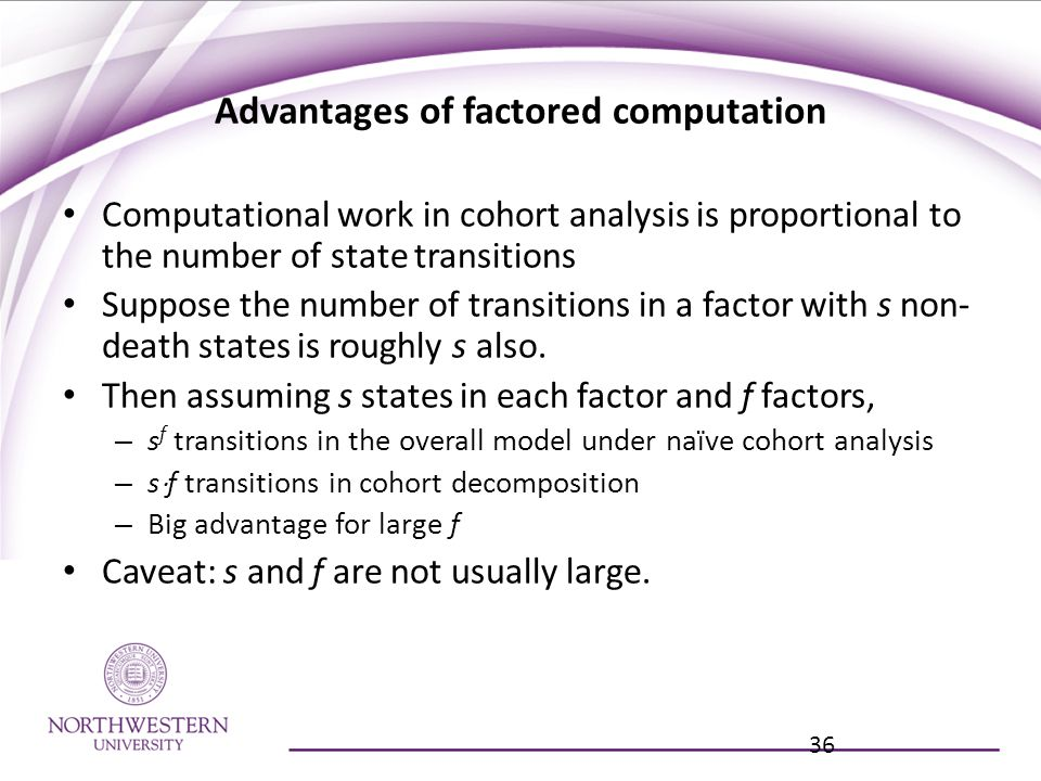 Advantages of factored computation Computational work in cohort analysis is proportional to the number of state transitions Suppose the number of transitions in a factor with s non- death states is roughly s also.