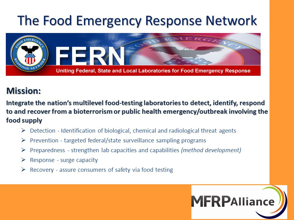The Food Emergency Response Network Mission: Integrate the nation's multilevel food-testing laboratories to detect, identify, respond to and recover f