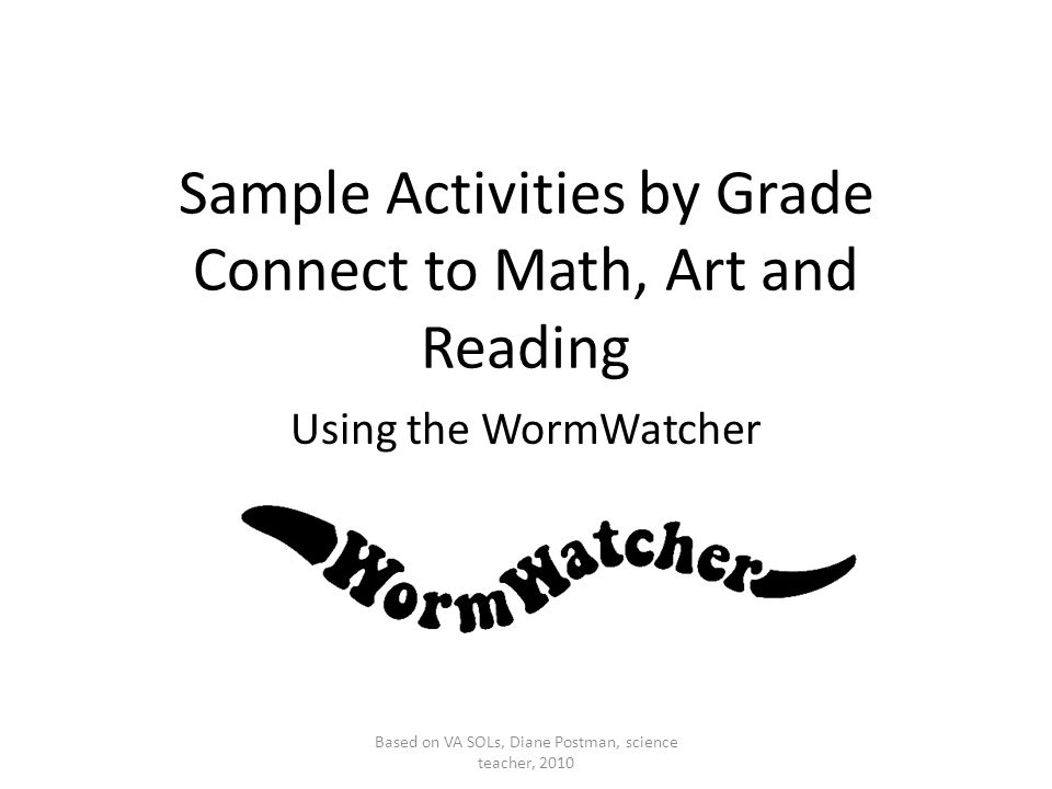Sample Activities by Grade Connect to Math, Art and Reading Using the WormWatcher Based on VA SOLs, Diane Postman, science teacher, 2010