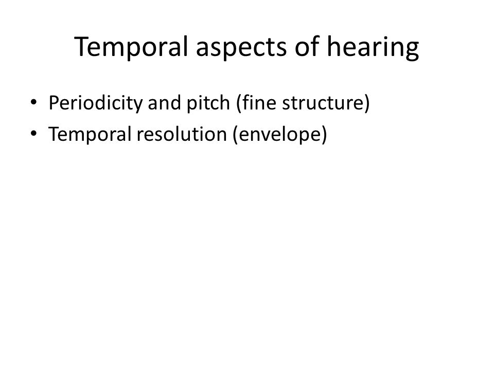 Temporal aspects of hearing Periodicity and pitch (fine structure) Temporal resolution (envelope)
