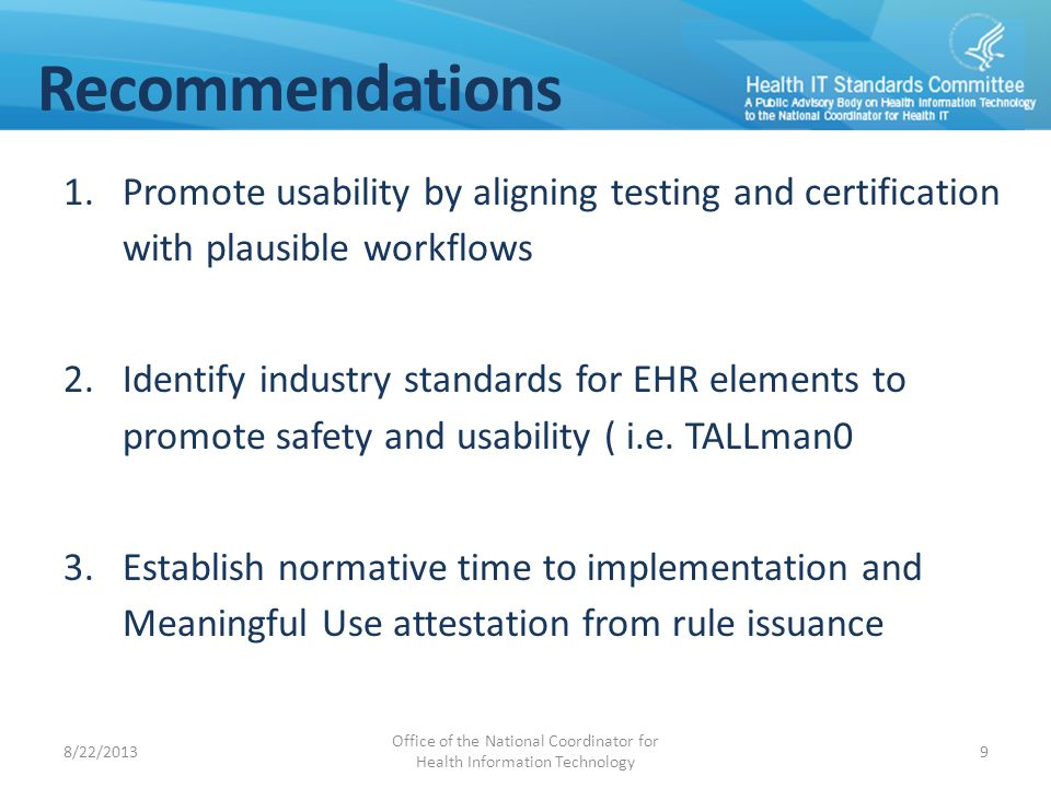 Recommendations 1.Promote usability by aligning testing and certification with plausible workflows 2.Identify industry standards for EHR elements to promote safety and usability ( i.e.