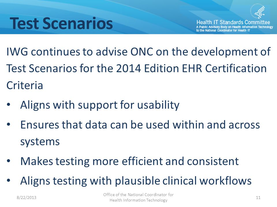 Test Scenarios IWG continues to advise ONC on the development of Test Scenarios for the 2014 Edition EHR Certification Criteria Aligns with support for usability Ensures that data can be used within and across systems Makes testing more efficient and consistent Aligns testing with plausible clinical workflows 8/22/2013 Office of the National Coordinator for Health Information Technology 11