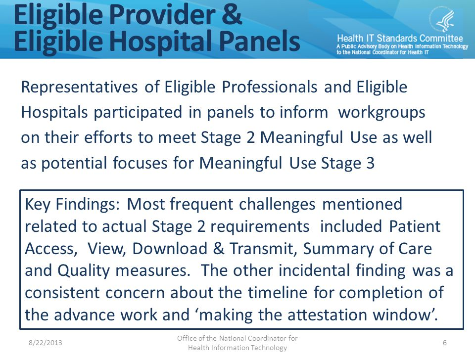 Eligible Provider & Eligible Hospital Panels Representatives of Eligible Professionals and Eligible Hospitals participated in panels to inform workgroups on their efforts to meet Stage 2 Meaningful Use as well as potential focuses for Meaningful Use Stage 3 Key Findings: Most frequent challenges mentioned related to actual Stage 2 requirements included Patient Access, View, Download & Transmit, Summary of Care and Quality measures.