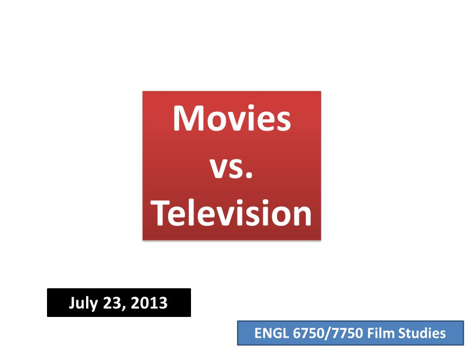 ENGL 6750/7750 Film Studies Movies vs. Television July 23, 2013