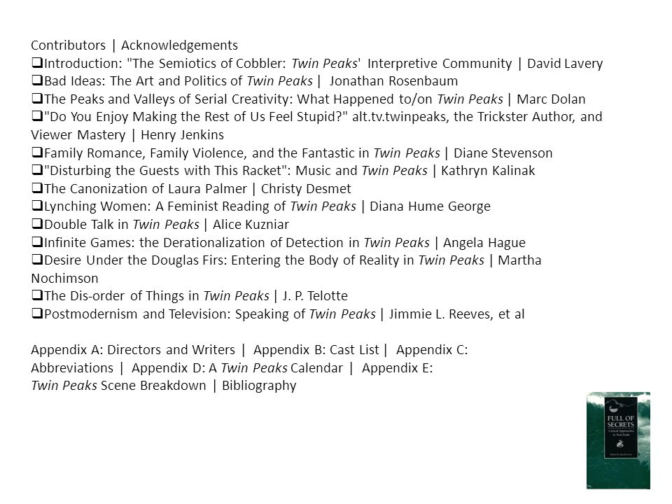 Contributors | Acknowledgements  Introduction: The Semiotics of Cobbler: Twin Peaks Interpretive Community | David Lavery  Bad Ideas: The Art and Politics of Twin Peaks | Jonathan Rosenbaum  The Peaks and Valleys of Serial Creativity: What Happened to/on Twin Peaks | Marc Dolan  Do You Enjoy Making the Rest of Us Feel Stupid? alt.tv.twinpeaks, the Trickster Author, and Viewer Mastery | Henry Jenkins  Family Romance, Family Violence, and the Fantastic in Twin Peaks | Diane Stevenson  Disturbing the Guests with This Racket : Music and Twin Peaks | Kathryn Kalinak  The Canonization of Laura Palmer | Christy Desmet  Lynching Women: A Feminist Reading of Twin Peaks | Diana Hume George  Double Talk in Twin Peaks | Alice Kuzniar  Infinite Games: the Derationalization of Detection in Twin Peaks | Angela Hague  Desire Under the Douglas Firs: Entering the Body of Reality in Twin Peaks | Martha Nochimson  The Dis-order of Things in Twin Peaks | J.