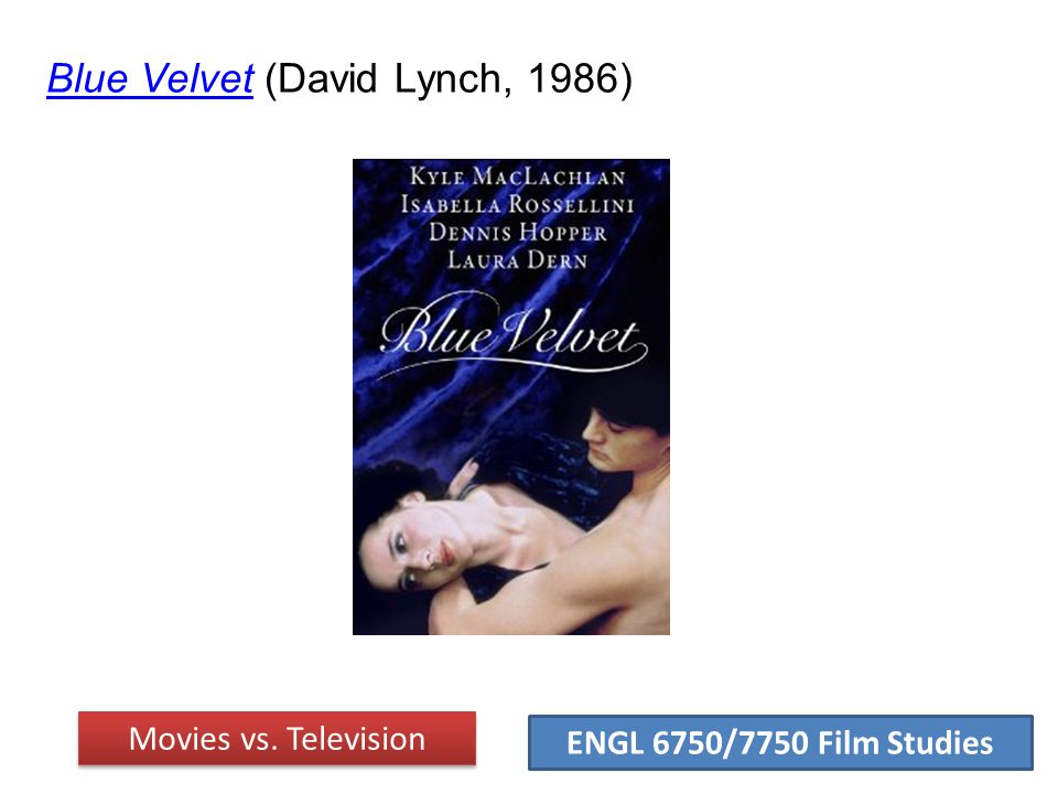 ENGL 6750/7750 Film Studies Blue VelvetBlue Velvet (David Lynch, 1986) Movies vs. Television