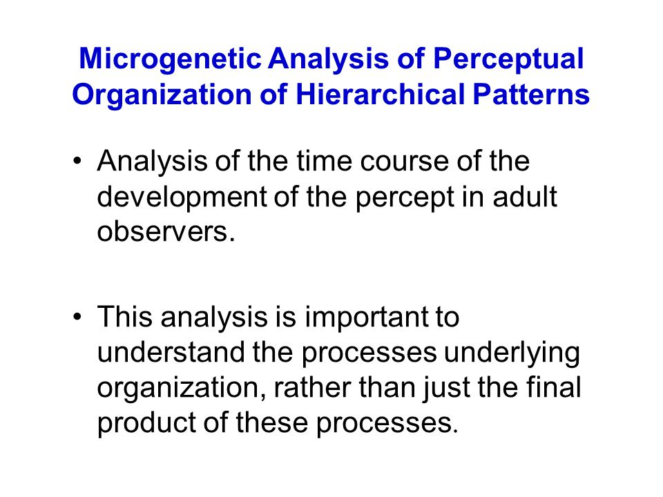 Microgenetic Analysis of Perceptual Organization of Hierarchical Patterns Analysis of the time course of the development of the percept in adult observers.
