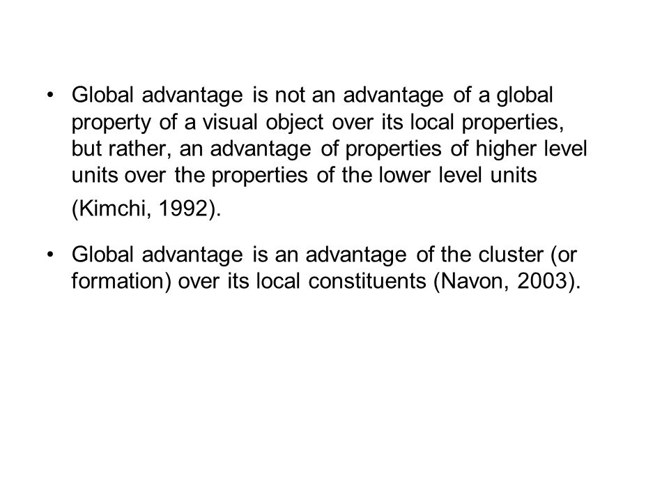 Global advantage is not an advantage of a global property of a visual object over its local properties, but rather, an advantage of properties of higher level units over the properties of the lower level units (Kimchi, 1992).