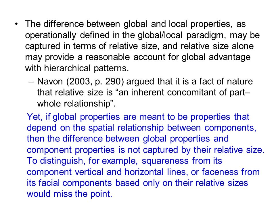 The difference between global and local properties, as operationally defined in the global/local paradigm, may be captured in terms of relative size, and relative size alone may provide a reasonable account for global advantage with hierarchical patterns.
