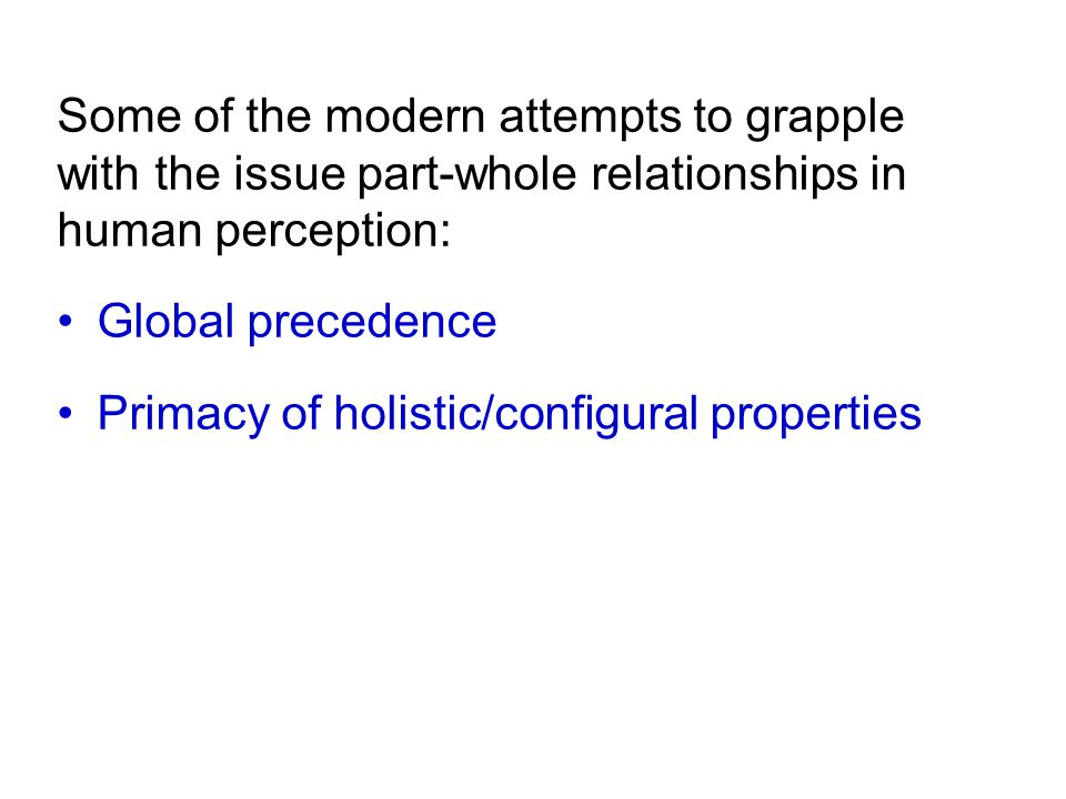 Some of the modern attempts to grapple with the issue part-whole relationships in human perception: Global precedence Primacy of holistic/configural properties