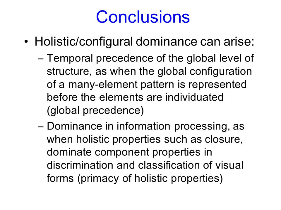 Conclusions Holistic/configural dominance can arise: –Temporal precedence of the global level of structure, as when the global configuration of a many-element pattern is represented before the elements are individuated (global precedence) –Dominance in information processing, as when holistic properties such as closure, dominate component properties in discrimination and classification of visual forms (primacy of holistic properties)