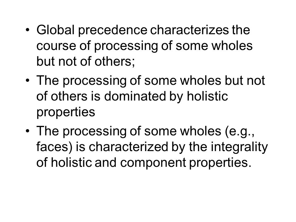 Global precedence characterizes the course of processing of some wholes but not of others; The processing of some wholes but not of others is dominated by holistic properties The processing of some wholes (e.g., faces) is characterized by the integrality of holistic and component properties.