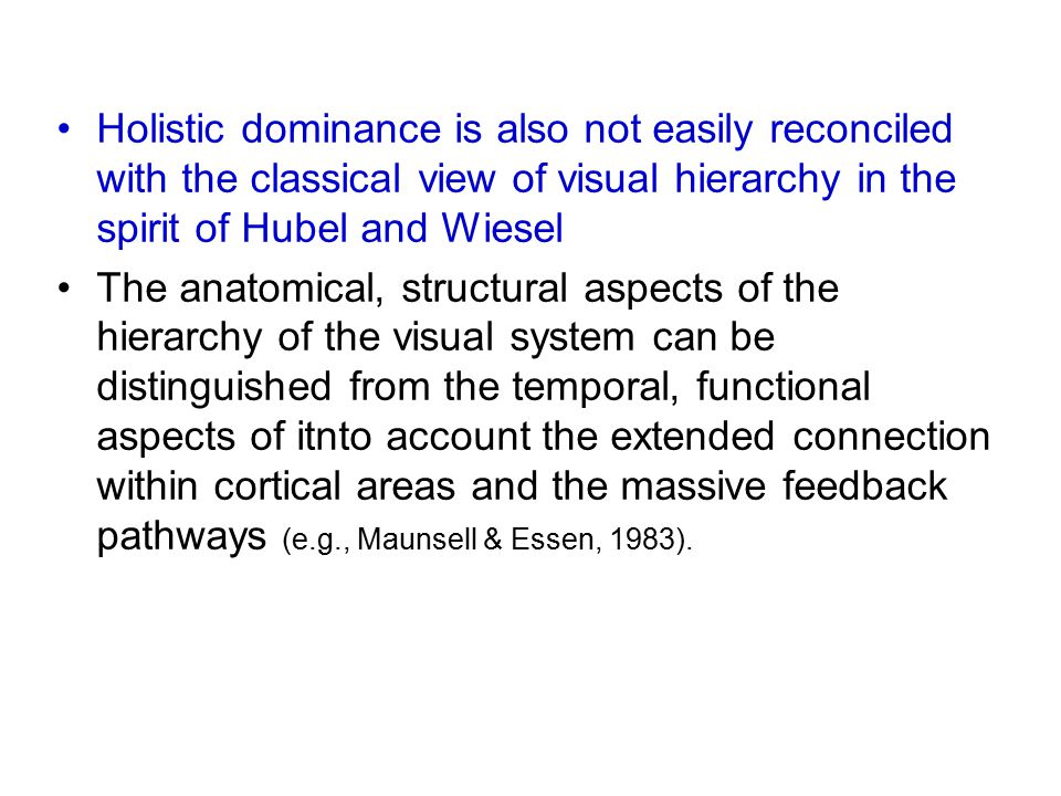 Holistic dominance is also not easily reconciled with the classical view of visual hierarchy in the spirit of Hubel and Wiesel The anatomical, structural aspects of the hierarchy of the visual system can be distinguished from the temporal, functional aspects of itnto account the extended connection within cortical areas and the massive feedback pathways (e.g., Maunsell & Essen, 1983).