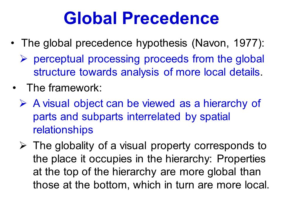 Global Precedence The global precedence hypothesis (Navon, 1977):  perceptual processing proceeds from the global structure towards analysis of more local details.