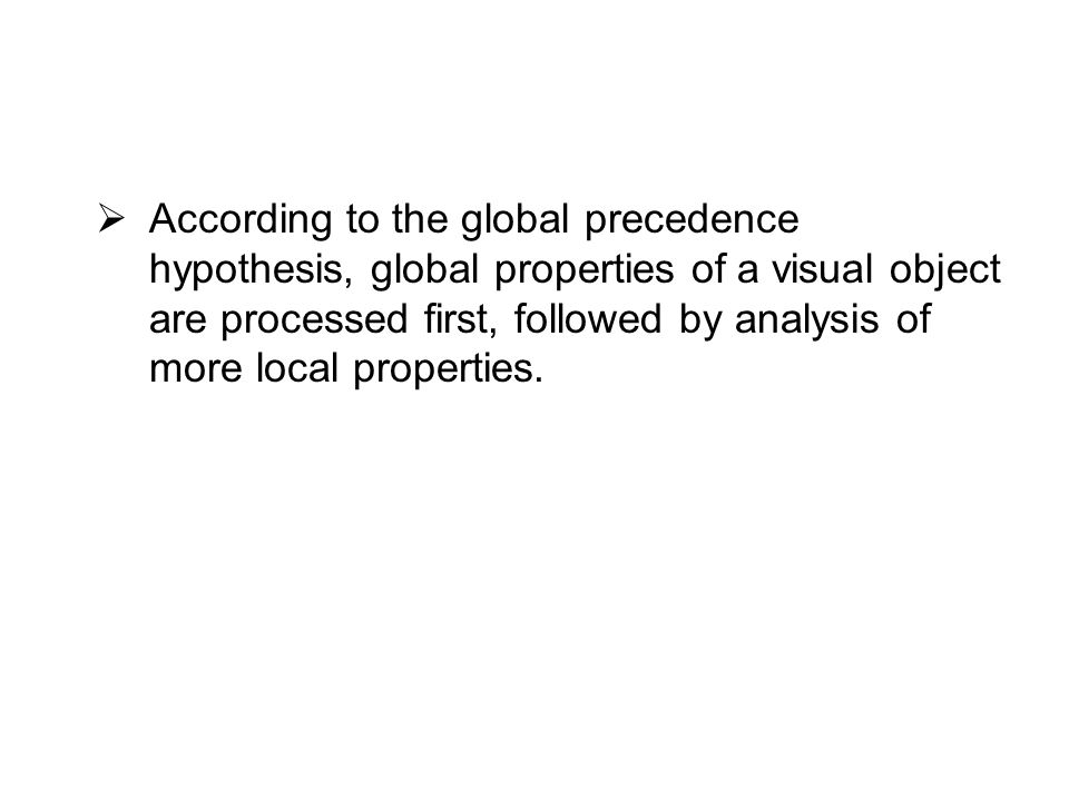  According to the global precedence hypothesis, global properties of a visual object are processed first, followed by analysis of more local properties.