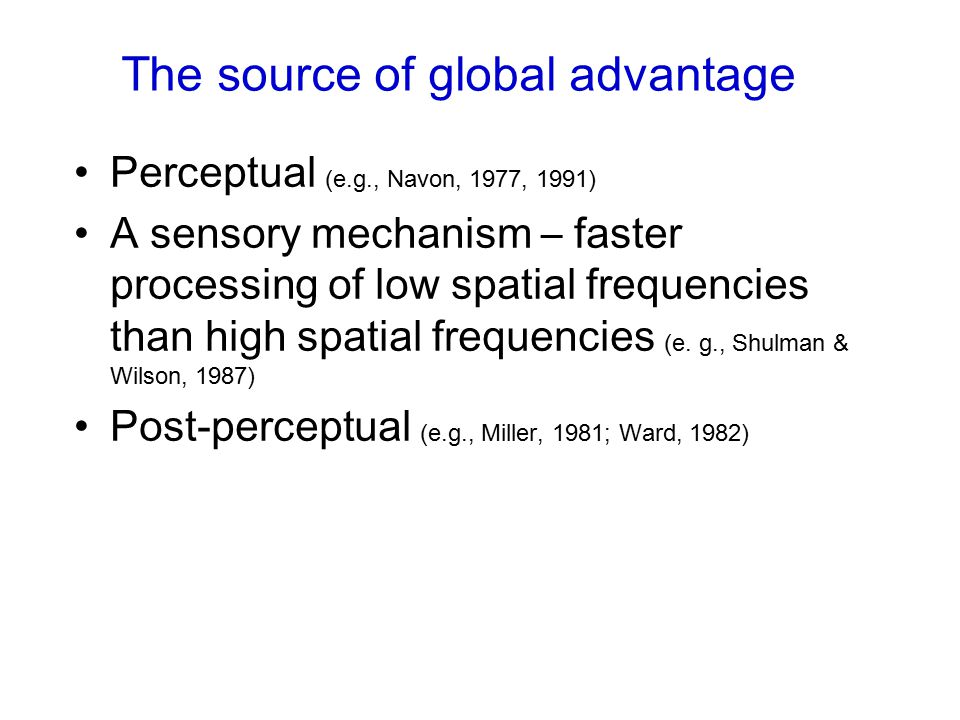 The source of global advantage Perceptual (e.g., Navon, 1977, 1991) A sensory mechanism – faster processing of low spatial frequencies than high spatial frequencies (e.